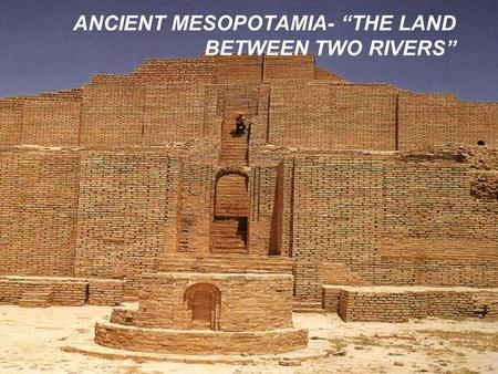 "ANCIENT MESOPOTAMIA- ""THE LAND BETWEEN TWO RIVERS"""