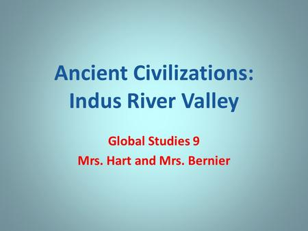 Ancient Civilizations: Indus River Valley Global Studies 9 Mrs. Hart and Mrs. Bernier.