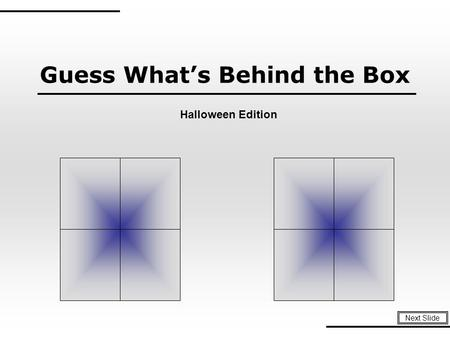 Guess What's Behind the Box Next Slide Halloween Edition.