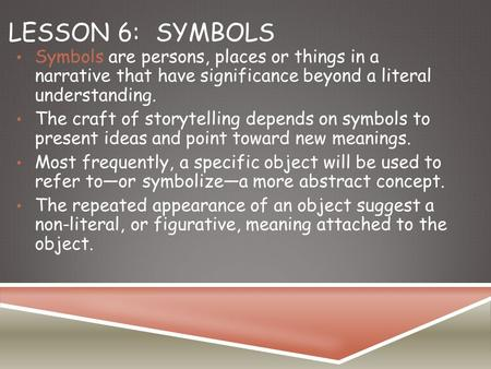 LESSON 6:SYMBOLS Symbols are persons, places or things in a narrative that have significance beyond a literal understanding. The craft of storytelling.