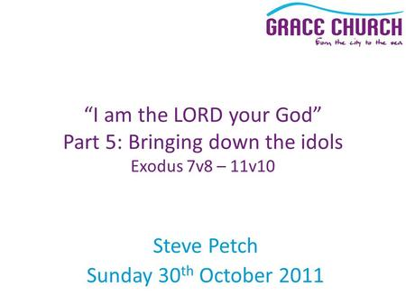 "Steve Petch Sunday 30 th October 2011 ""I am the LORD your God"" Part 5: Bringing down the idols Exodus 7v8 – 11v10."