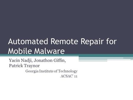 Automated Remote Repair for Mobile Malware Yacin Nadji, Jonathon Giffin, Patrick Traynor Georgia Institute of Technology ACSAC' 11.