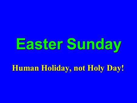 Easter Sunday Human Holiday, not Holy Day!. THESE ARE NOT THE SAME! 1 Cor. 15:4, 12-20 Acc. to ScriptureAcc. to Scripture Preaching is truePreaching is.