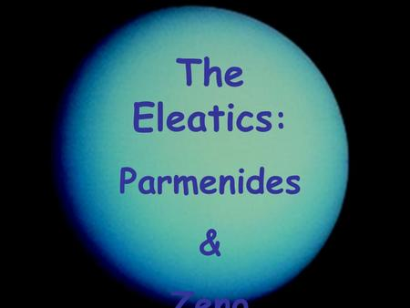 The Eleatics : Parmenides & Zeno. Parmenides fl 495 BCE? Confronts the paradoxes that follow from Heraclitus and Pythagoreans. Resolves these in a poem.
