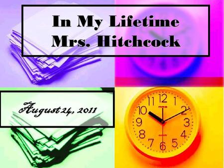 In My Lifetime Mrs. Hitchcock August 24, 2011. Career I am 661 months old or 2,877 weeks old or 20,142 days old or 483,427 hours old or 29,005,638 minutes.