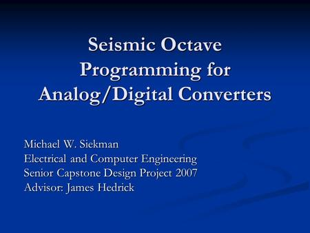 Seismic Octave Programming for Analog/Digital Converters Michael W. Siekman Electrical and Computer Engineering Senior Capstone Design Project 2007 Advisor: