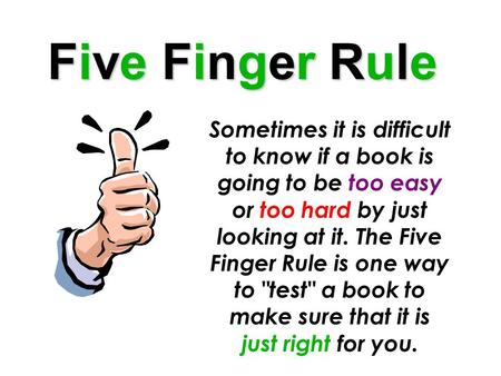 Five Finger Rule Sometimes it is difficult to know if a book is going to be too easy or too hard by just looking at it. The Five Finger Rule is one way.