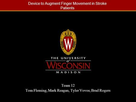 Device to Augment Finger Movement in Stroke Patients Team 12 Tom Fleming, Mark Reagan, Tyler Vovos, Brad Rogers.