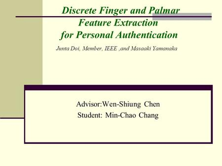 Discrete Finger and Palmar Feature Extraction for Personal Authentication Junta Doi, Member, IEEE,and Masaaki Yamanaka Advisor:Wen-Shiung Chen Student: