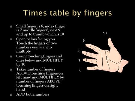  Small finger is 6, index finger is 7 middle finger 8, next 9 and up to thumb which is 10  Open palms facing you. Touch the fingers of two numbers you.