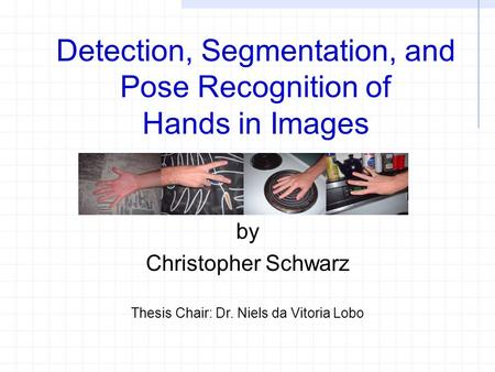 Detection, Segmentation, and Pose Recognition of Hands in Images by Christopher Schwarz Thesis Chair: Dr. Niels da Vitoria Lobo.