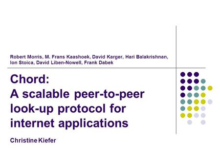 Robert Morris, M. Frans Kaashoek, David Karger, Hari Balakrishnan, Ion Stoica, David Liben-Nowell, Frank Dabek Chord: A scalable peer-to-peer look-up protocol.
