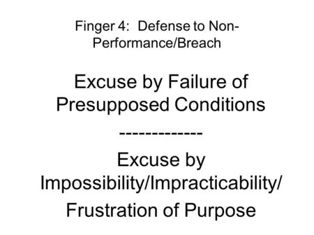 Finger 4: Defense to Non- Performance/Breach Excuse by Failure of Presupposed Conditions ------------- Excuse by Impossibility/Impracticability/ Frustration.