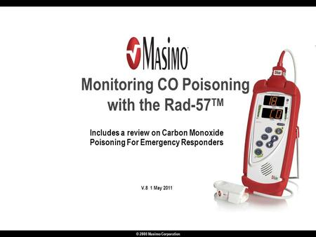 © 2008 Masimo Corporation Includes a review on Carbon Monoxide Poisoning For Emergency Responders V.8 1 May 2011 Monitoring CO Poisoning with the Rad-57.