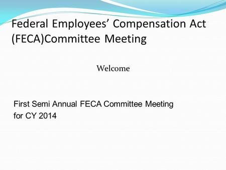 Federal Employees' Compensation Act (FECA)Committee Meeting Welcome First Semi Annual FECA Committee Meeting for CY 2014.