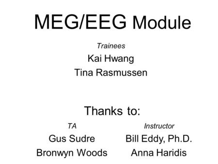 MEG/EEG Module Trainees Kai Hwang Tina Rasmussen TA Gus Sudre Bronwyn Woods Instructor Bill Eddy, Ph.D. Anna Haridis Thanks to: