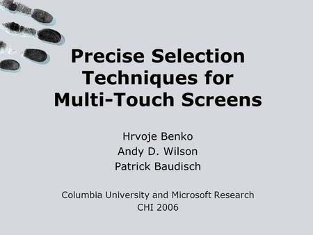 Precise Selection Techniques for Multi-Touch Screens Hrvoje Benko Andy D. Wilson Patrick Baudisch Columbia University and Microsoft Research CHI 2006.