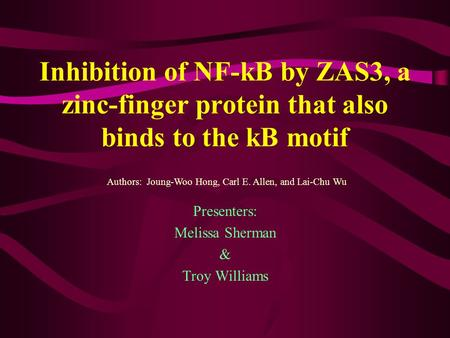 Inhibition of NF-kB by ZAS3, a zinc-finger protein that also binds to the kB motif Presenters: Melissa Sherman & Troy Williams Authors: Joung-Woo Hong,