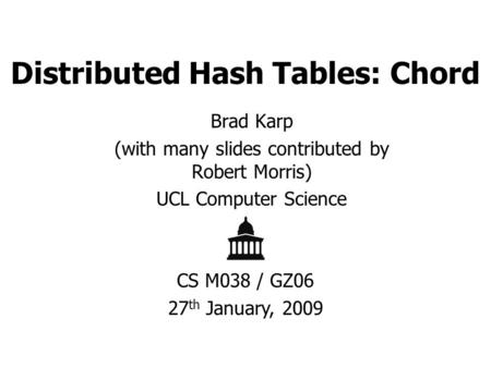 Distributed Hash Tables: Chord Brad Karp (with many slides contributed by Robert Morris) UCL Computer Science CS M038 / GZ06 27 th January, 2009.