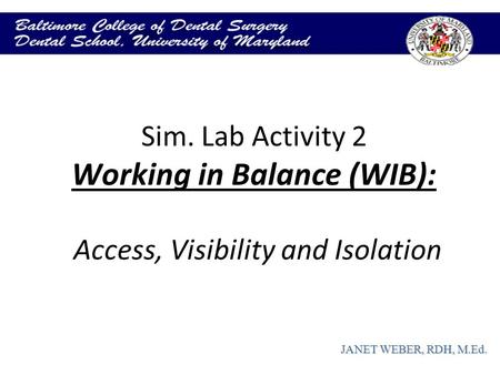 Sim. Lab Activity 2 Working in Balance (WIB): Access, Visibility and Isolation JANET WEBER, RDH, M.Ed.