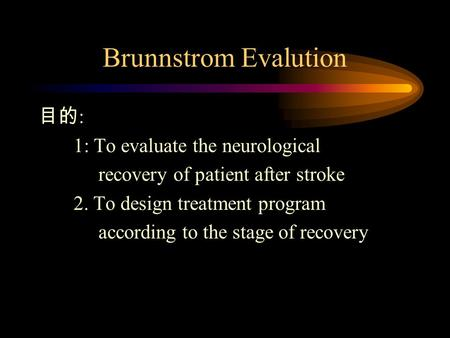 Brunnstrom Evalution 目的 : 1: To evaluate the neurological recovery of patient after stroke 2. To design treatment program according to the stage of recovery.