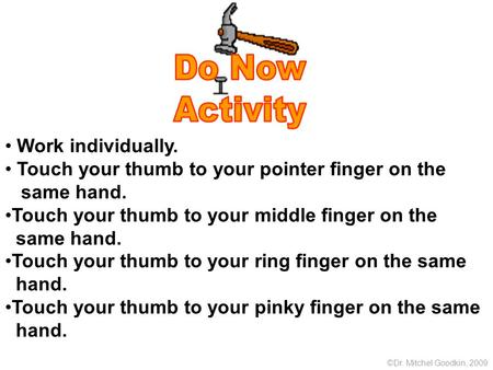 Work individually. Touch your thumb to your pointer finger on the same hand. Touch your thumb to your middle finger on the same hand. Touch your thumb.