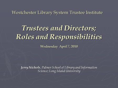 Westchester Library System Trustee Institute Trustees and Directors; Roles and Responsibilities Wednesday April 7, 2010 Jerry Nichols, Palmer School of.