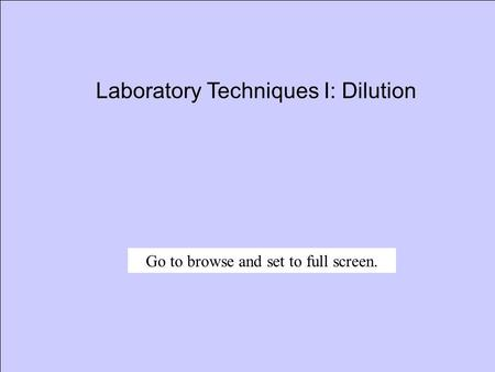 Laboratory Techniques I: Dilution Go to browse and set to full screen.