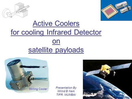 Active Coolers for cooling Infrared Detector on satellite payloads Presentation By Milind B Naik TIFR, MUMBAI Stirling Cooler.
