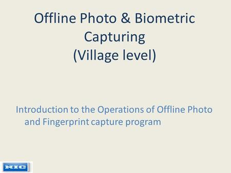 Offline Photo & Biometric Capturing (Village level) Introduction to the Operations of Offline Photo and Fingerprint capture program.