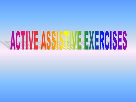 Definition: Active assistive exercises are exercises performed by the patient or with the assistance of an external force as therapist, cord & pulley,