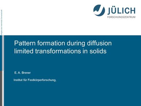 Mitglied der Helmholtz-Gemeinschaft E. A. Brener Institut für Festkörperforschung, Pattern formation during diffusion limited transformations in solids.