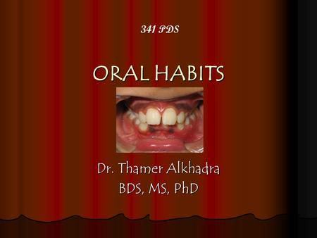 ORAL HABITS Dr. Thamer Alkhadra BDS, MS, PhD 341 PDS.