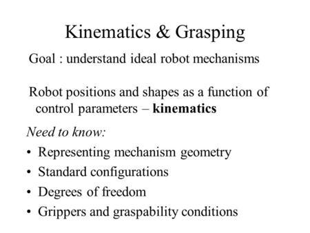 Kinematics & Grasping Need to know: Representing mechanism geometry Standard configurations Degrees of freedom Grippers and graspability conditions Goal.