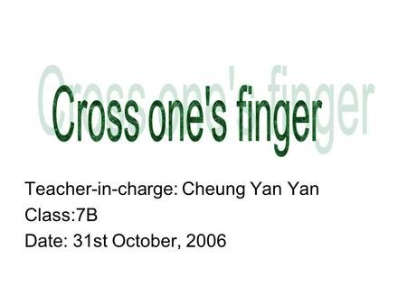 Teacher-in-charge: Cheung Yan Yan Class:7B Date: 31st October, 2006.