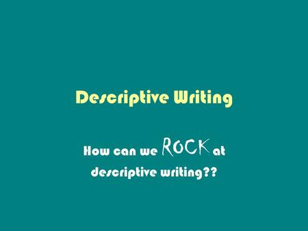 How can we ROCK at descriptive writing??