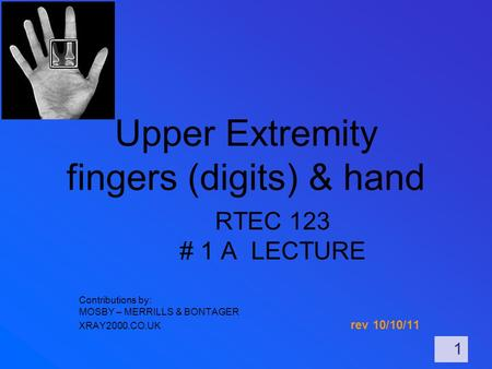 Upper Extremity fingers (digits) & hand RTEC 123 # 1 A LECTURE Contributions by: MOSBY – MERRILLS & BONTAGER XRAY2000.CO.UK rev 10/10/11 1.