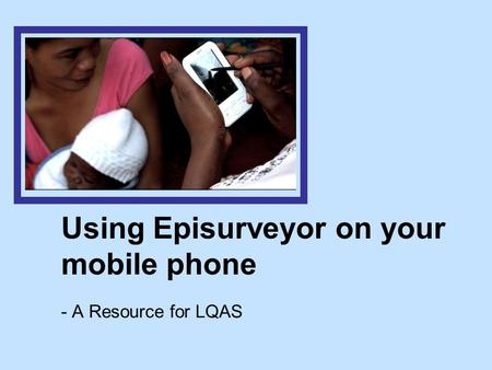 Using Episurveyor on your mobile phone - A Resource for LQAS.