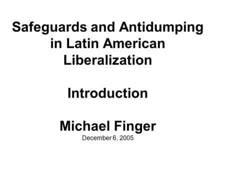 Safeguards and Antidumping in Latin American Liberalization Introduction Michael Finger December 6, 2005.