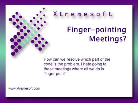 Finger-pointing Meetings? How can we resolve which part of the code is the problem. I hate going to these meetings where all we do is 'finger-point' www.xtremesoft.com.