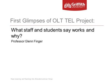 Dean (Learning and Teaching) Arts, Education and Law Group First Glimpses of OLT TEL Project: What staff and students say works and why? Professor Glenn.