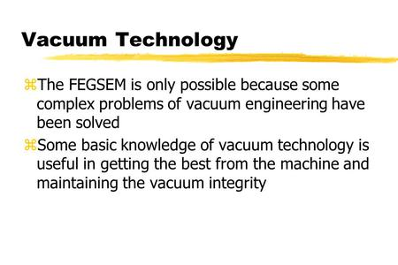 Vacuum Technology zThe FEGSEM is only possible because some complex problems of vacuum engineering have been solved zSome basic knowledge of vacuum technology.