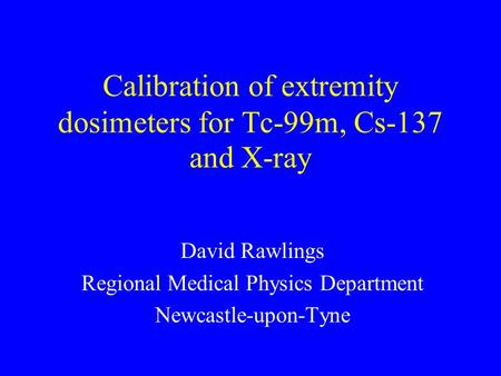 Calibration of extremity dosimeters for Tc-99m, Cs-137 and X-ray David Rawlings Regional Medical Physics Department Newcastle-upon-Tyne.