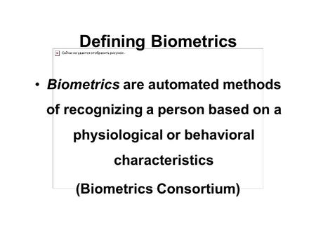 Defining Biometrics Biometrics are automated methods of recognizing a person based on a physiological or behavioral characteristics (Biometrics Consortium)