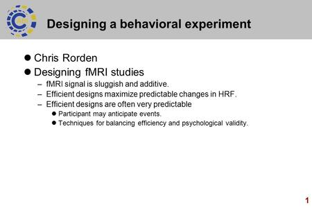 1 Designing a behavioral experiment Chris Rorden Designing fMRI studies –fMRI signal is sluggish and additive. –Efficient designs maximize predictable.