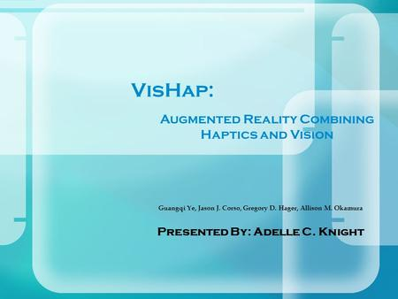 VisHap: Guangqi Ye, Jason J. Corso, Gregory D. Hager, Allison M. Okamura Presented By: Adelle C. Knight Augmented Reality Combining Haptics and Vision.