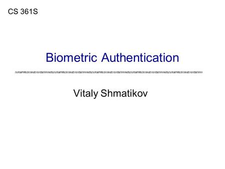 Vitaly Shmatikov CS 361S Biometric Authentication.