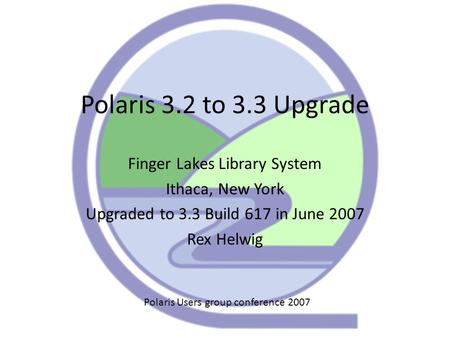 Polaris 3.2 to 3.3 Upgrade Finger Lakes Library System Ithaca, New York Upgraded to 3.3 Build 617 in June 2007 Rex Helwig Polaris Users group conference.