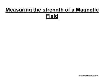 Measuring the strength of a Magnetic Field © David Hoult 2009.