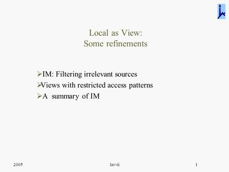 2005lav-ii1 Local as View: Some refinements  IM: Filtering irrelevant sources  Views with restricted access patterns  A summary of IM.